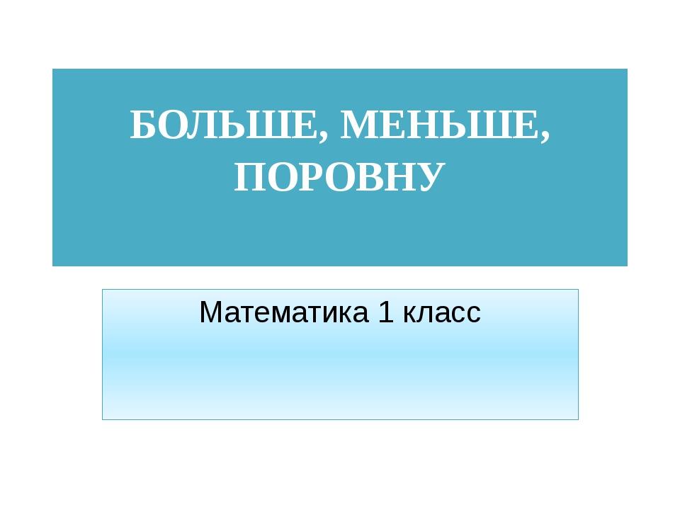 БОЛЬШЕ, МЕНЬШЕ, ПОРОВНУ Математика 1 класс
