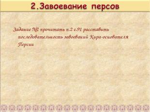 Задание №2 прочитать п.2 с.91 расставить последовательность завоеваний Кира-о