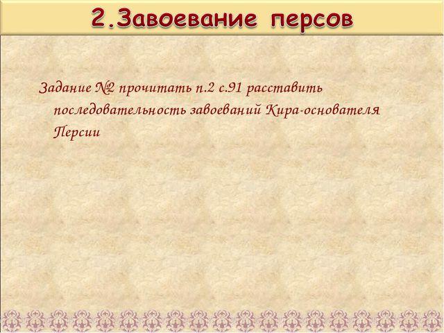 Задание №2 прочитать п.2 с.91 расставить последовательность завоеваний Кира-о...