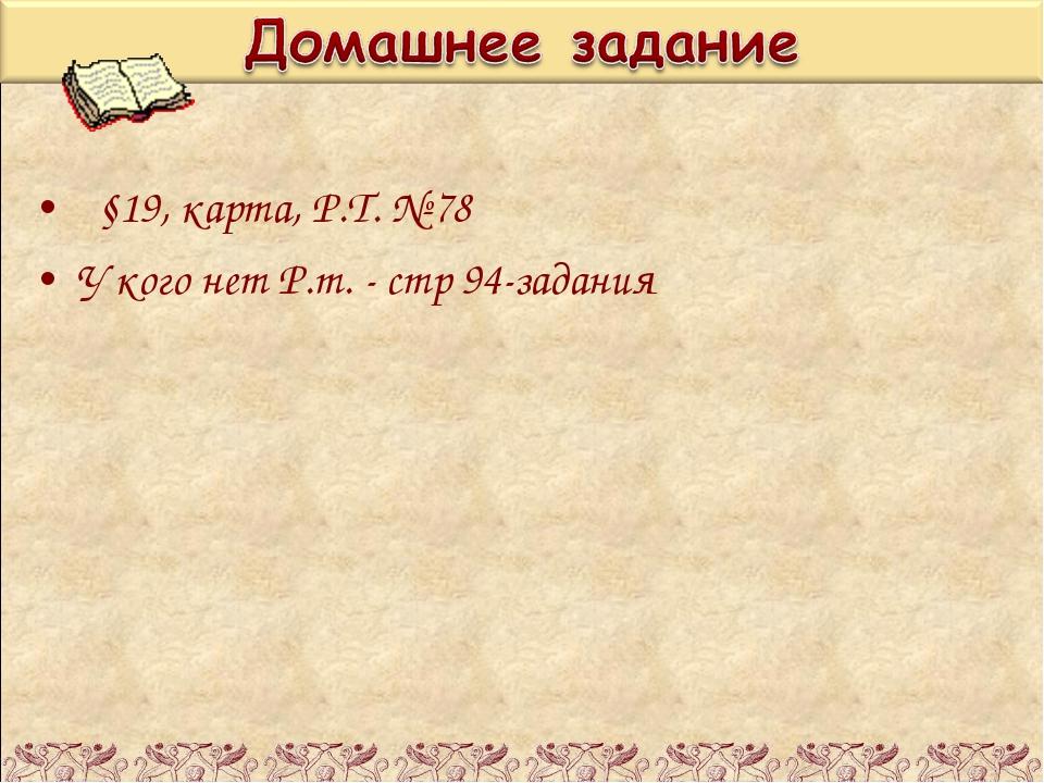 §19, карта, Р.Т. № 78 У кого нет Р.т. - стр 94-задания