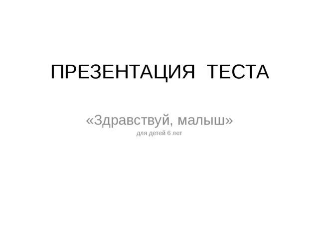 ПРЕЗЕНТАЦИЯ ТЕСТА «Здравствуй, малыш» для детей 6 лет