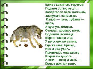 Ежик съежился, торчком Поднял сотню игол… Завертелся волк волчком, Заскулил,