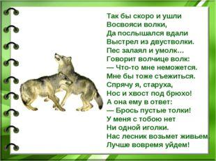 Так бы скоро и ушли Восвояси волки, Да послышался вдали Выстрел из двустволки