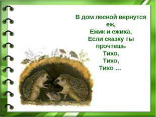 В дом лесной вернутся еж, Ежик и ежиха, Если сказку ты прочтешь Тихо, Тихо, Т