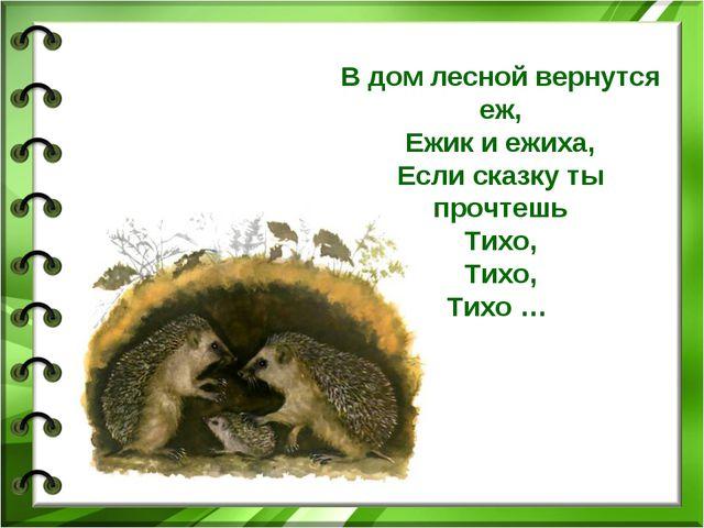 В дом лесной вернутся еж, Ежик и ежиха, Если сказку ты прочтешь Тихо, Тихо, Т...