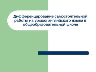 Дифференцирование самостоятельной работы на уроках английского языка в общеоб