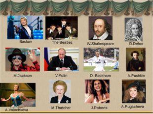 Baskov The Beatles W.Shakespeare D.Defoe M.Jackson V.Putin D. Beckham A.Pushk
