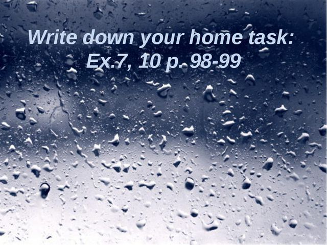 Write down your home task: Ex.7, 10 p. 98-99
