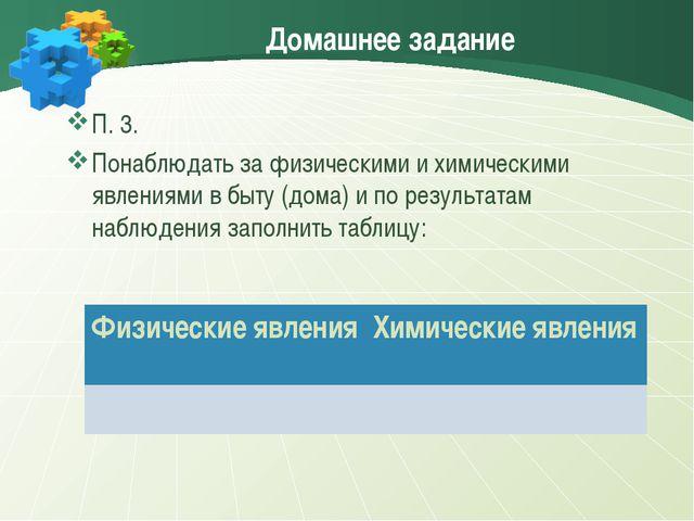 Домашнее задание П. 3. Понаблюдать за физическими и химическими явлениями в б...