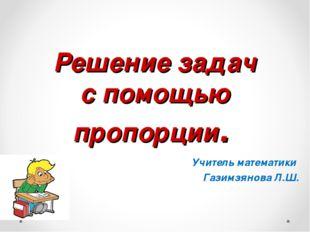 Решение задач с помощью пропорции. Учитель математики Газимзянова Л.Ш.