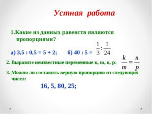 Устная работа 1.Какие из данных равенств являются пропорциями? а) 3,5 : 0,5 =