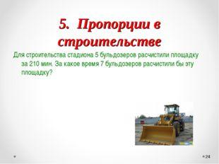 5. Пропорции в строительстве Для строительства стадиона 5 бульдозеров расчис