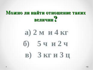 Можно ли найти отношение таких величин? а) 2 м и 4 кг б) 5 ч и 2 ч в) 3 кг и