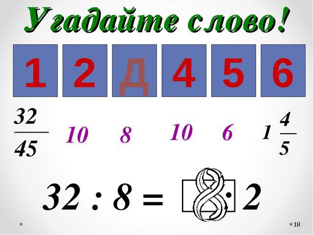 Угадайте слово! * 1 2 3 4 5 6 10 8 10 6 Д
