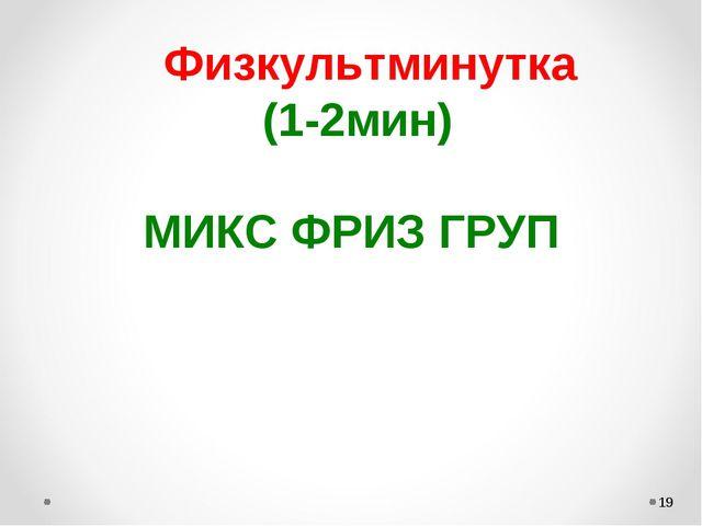 *    Физкультминутка (1-2мин)             МИКС ФРИЗ ГРУП  ...