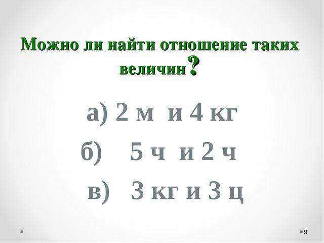 Можно ли найти отношение таких величин? а) 2 м и 4 кг б) 5 ч и 2 ч в) 3 кг и...