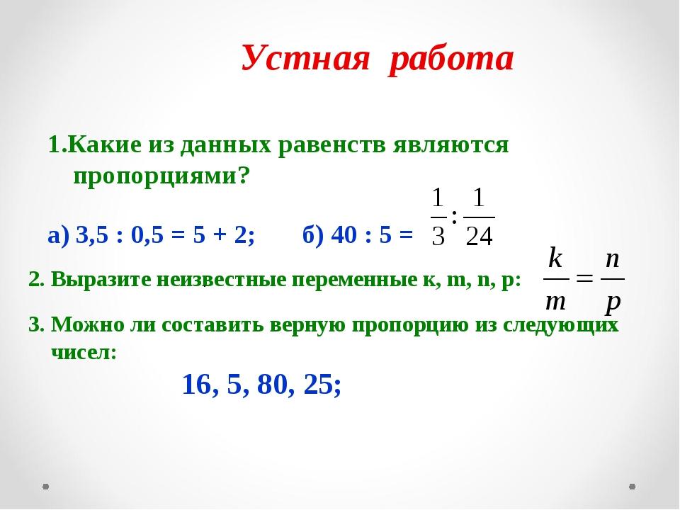 Устная работа 1.Какие из данных равенств являются пропорциями? а) 3,5 : 0,5 =...