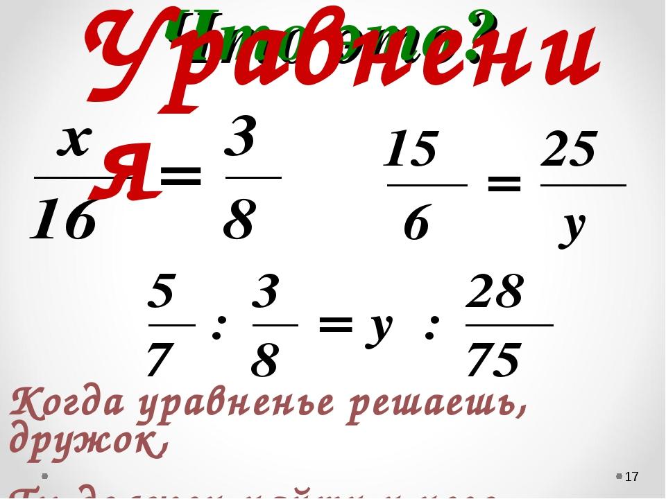 Что это? * Когда уравненье решаешь, дружок, Ты должен найти у него корешок …...