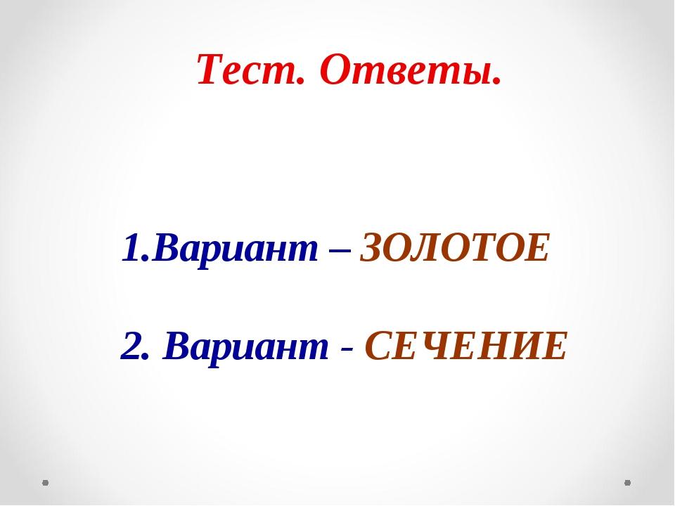 Тест. Ответы. 1.Вариант – ЗОЛОТОЕ 2. Вариант - СЕЧЕНИЕ