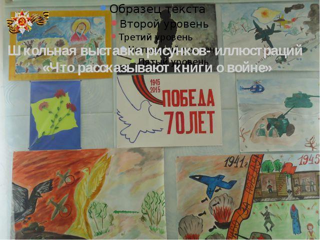 Школьная выставка рисунков- иллюстраций «Что рассказывают книги о войне»
