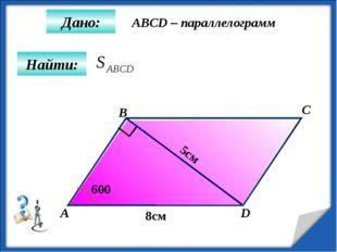 Найти: Дано: А B C D 8см 5см 600 ABCD – параллелограмм