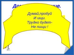 Домашнее задание. П.51. №459; №34,35(лист 2); Думай,пробуй И ищи. Трудно буде