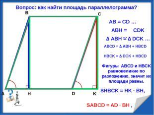 K A B C D H Вопрос: как найти площадь параллелограмма? АВ = CD … ے ABH = ےCDK
