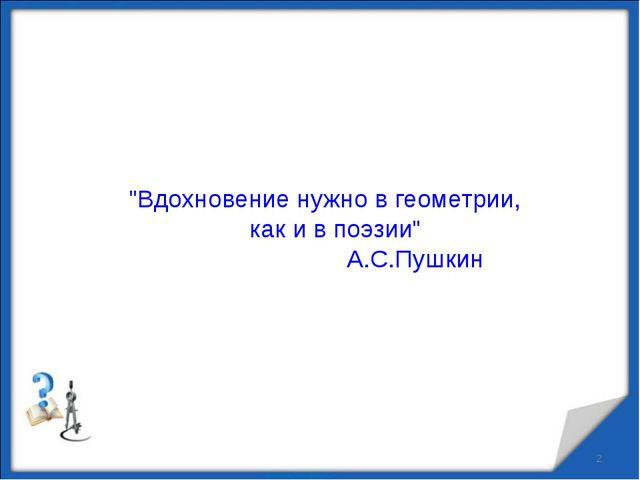 """""""Вдохновение нужно в геометрии, как и в поэзии"""" А.С.Пушкин"""