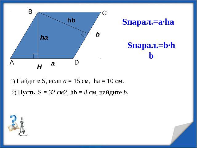 Sпарал.=а·ha Sпарал.=b·hb 1) Найдите S, если а = 15 см, ha = 10 см. 2) Пусть...