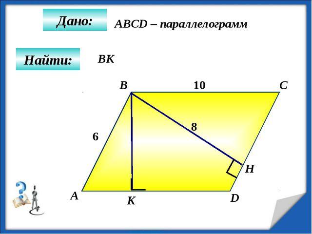 Дано: А B C D K 10 Н Найти: 6 8 ABCD – параллелограмм BК