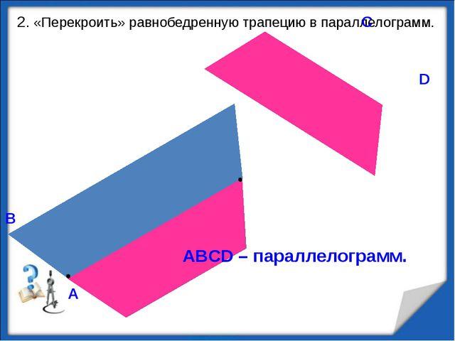 2. «Перекроить» равнобедренную трапецию в параллелограмм. В А С D ABCD – пар...