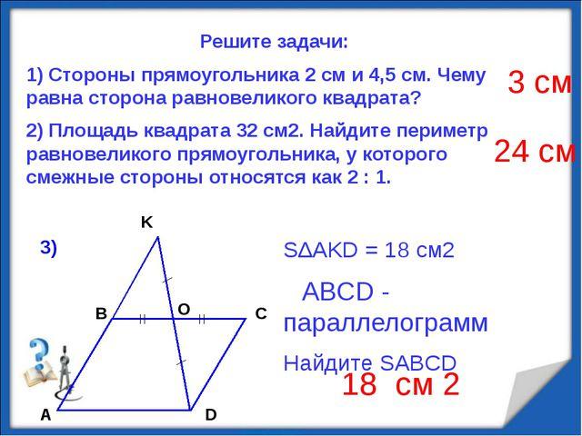 Решите задачи: 1) Стороны прямоугольника 2 см и 4,5 см. Чему равна сторона р...