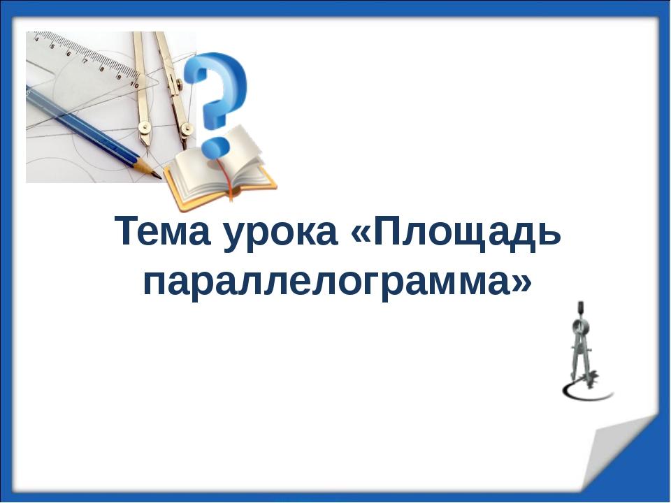 Тема урока «Площадь параллелограмма»