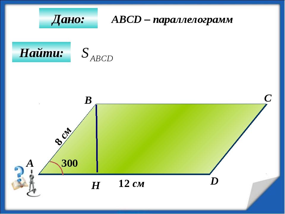 Найти: Дано: А B C D 12 см 300 8 см ABCD – параллелограмм H
