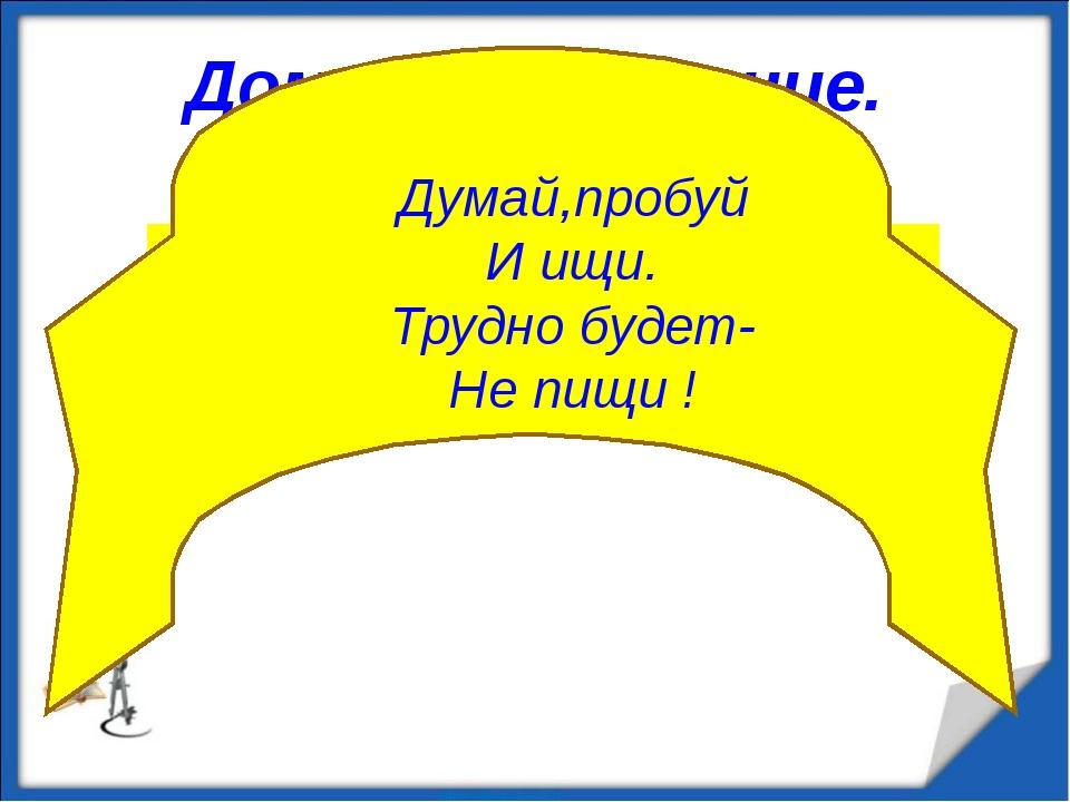 Домашнее задание. П.51. №459; №34,35(лист 2); Думай,пробуй И ищи. Трудно буде...
