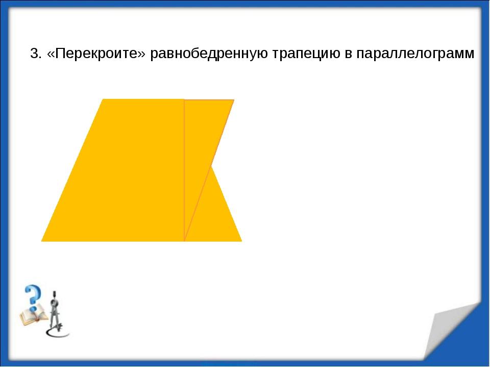 3. «Перекроите» равнобедренную трапецию в параллелограмм