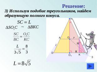 3) Используя подобие треугольников, найдем образующую полного конуса. Решени