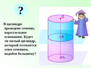 В цилиндре проведено сечение, параллельное основанию. Будет ли малый цилиндр