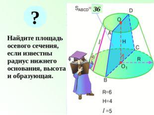 Найдите площадь осевого сечения, если известны радиус нижнего основания, выс