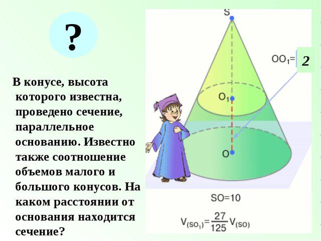 В конусе, высота которого известна, проведено сечение, параллельное основани...