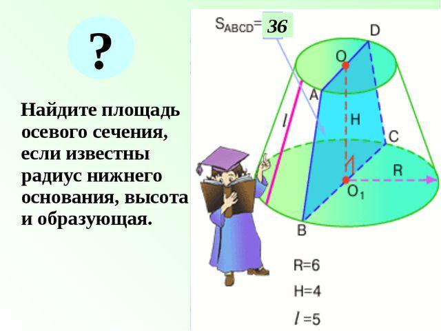 Найдите площадь осевого сечения, если известны радиус нижнего основания, выс...