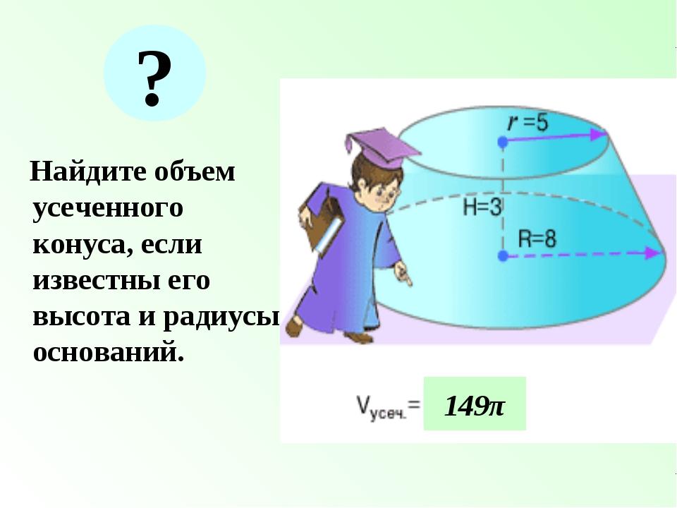 Найдите объем усеченного конуса, если известны его высота и радиусы основани...