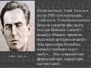 1900- 1941 гъ. Щоджэнц1ыкIу Алий Iэсхьэд и къуэр 1900 гъэм къалъхуащ. Алий ил
