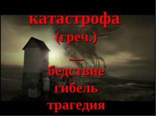 катастрофа (греч.) __ бедствие гибель трагедия