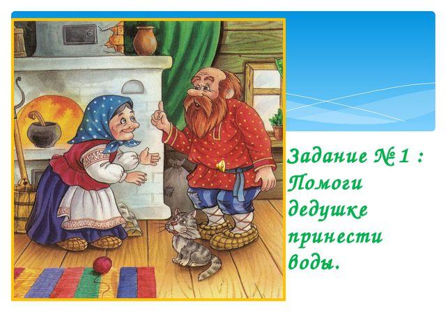 Задание № 1 : Помоги дедушке принести воды. nfijr: