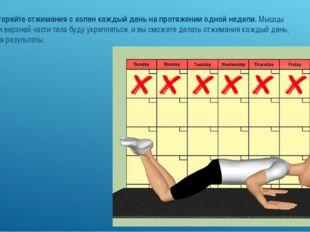 7. Повторяйте отжимания с колен каждый день на протяжении одной недели.Мышцы