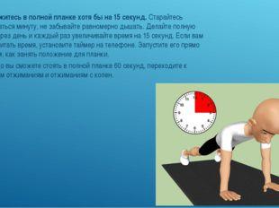 6. Задержитесь в полной планке хотя бы на 15 секунд.Старайтесь продержаться