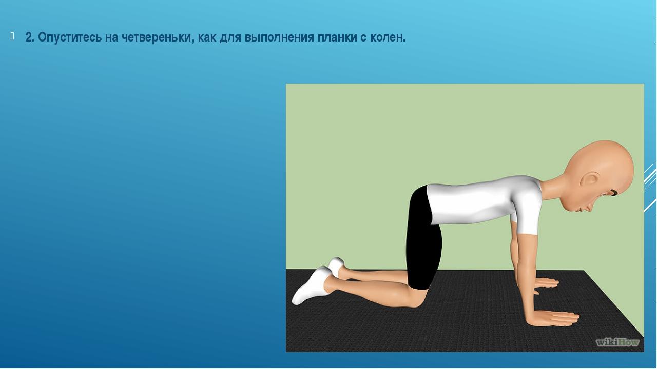 2. Опуститесь на четвереньки, как для выполнения планки с колен.