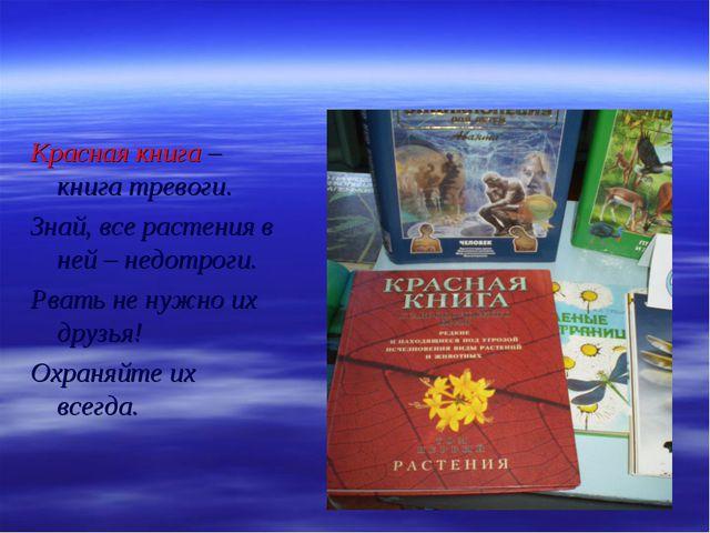 Красная книга – книга тревоги. Знай, все растения в ней – недотроги. Рвать не...
