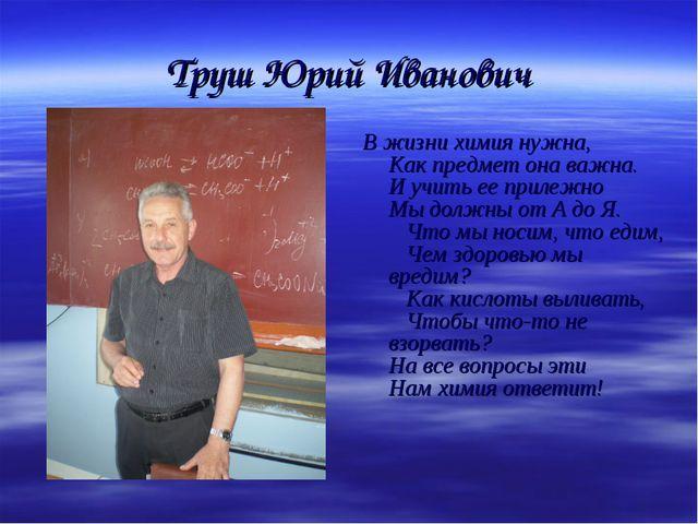 Труш Юрий Иванович В жизни химия нужна, Как предмет она важна. И учить ее при...